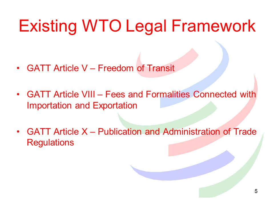 4 Why TF at the WTO? Binding commitments from trading partners (157 Member countries) Enforcement through dispute settlement Apply to all border agenc