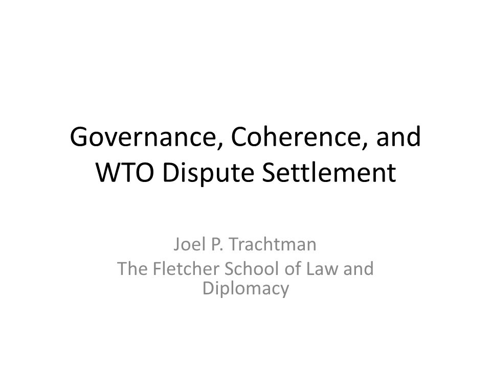 Governance, Coherence, and WTO Dispute Settlement Joel P. Trachtman The Fletcher School of Law and Diplomacy