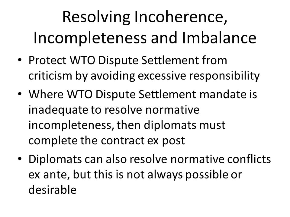Resolving Incoherence, Incompleteness and Imbalance Protect WTO Dispute Settlement from criticism by avoiding excessive responsibility Where WTO Dispu