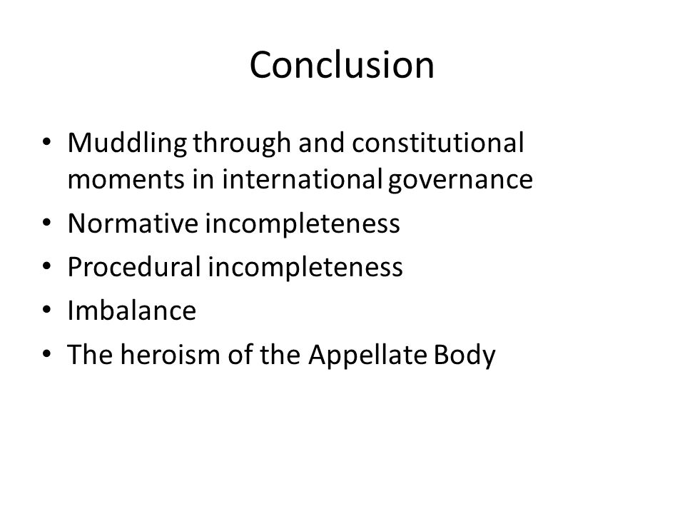 Conclusion Muddling through and constitutional moments in international governance Normative incompleteness Procedural incompleteness Imbalance The heroism of the Appellate Body