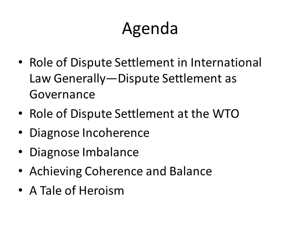 Agenda Role of Dispute Settlement in International Law GenerallyDispute Settlement as Governance Role of Dispute Settlement at the WTO Diagnose Incohe