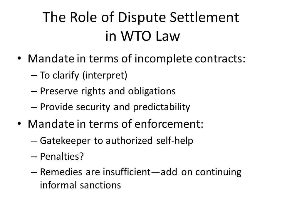 The Role of Dispute Settlement in WTO Law Mandate in terms of incomplete contracts: – To clarify (interpret) – Preserve rights and obligations – Provide security and predictability Mandate in terms of enforcement: – Gatekeeper to authorized self-help – Penalties.