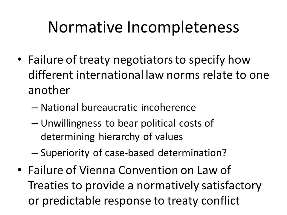 Normative Incompleteness Failure of treaty negotiators to specify how different international law norms relate to one another – National bureaucratic