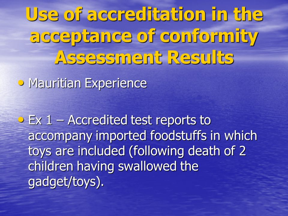 Use of accreditation in the acceptance of conformity Assessment Results Mauritian Experience Mauritian Experience Ex 1 – Accredited test reports to accompany imported foodstuffs in which toys are included (following death of 2 children having swallowed the gadget/toys).
