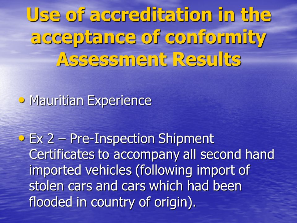 Use of accreditation in the acceptance of conformity Assessment Results Mauritian Experience Mauritian Experience Ex 2 – Pre-Inspection Shipment Certificates to accompany all second hand imported vehicles (following import of stolen cars and cars which had been flooded in country of origin).