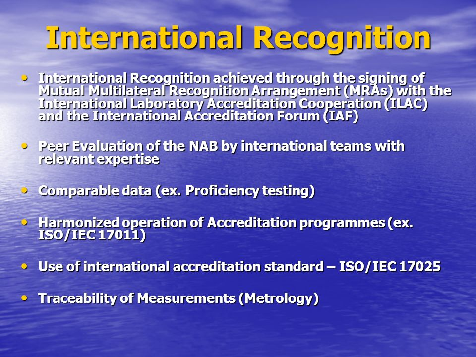 International Recognition International Recognition achieved through the signing of Mutual Multilateral Recognition Arrangement (MRAs) with the International Laboratory Accreditation Cooperation (ILAC) and the International Accreditation Forum (IAF) International Recognition achieved through the signing of Mutual Multilateral Recognition Arrangement (MRAs) with the International Laboratory Accreditation Cooperation (ILAC) and the International Accreditation Forum (IAF) Peer Evaluation of the NAB by international teams with relevant expertise Peer Evaluation of the NAB by international teams with relevant expertise Comparable data (ex.