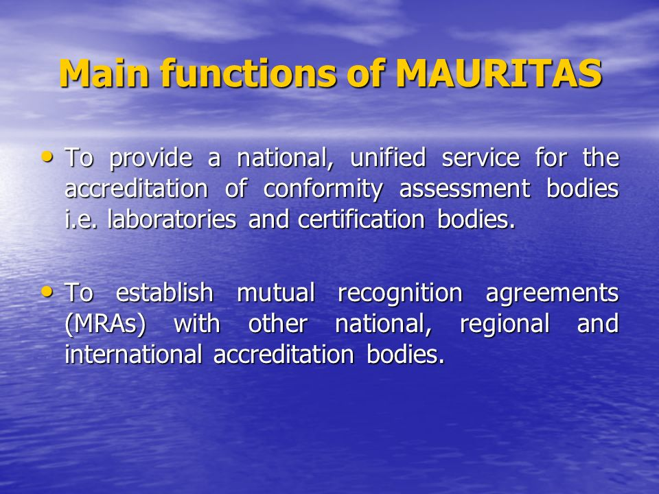 Main functions of MAURITAS To provide a national, unified service for the accreditation of conformity assessment bodies i.e.