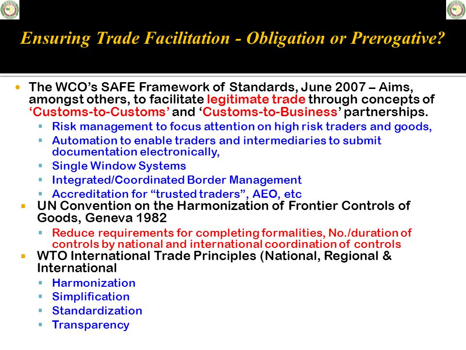 The WCOs SAFE Framework of Standards, June 2007 – Aims, amongst others, to facilitate legitimate trade through concepts of Customs-to-Customs and Cust