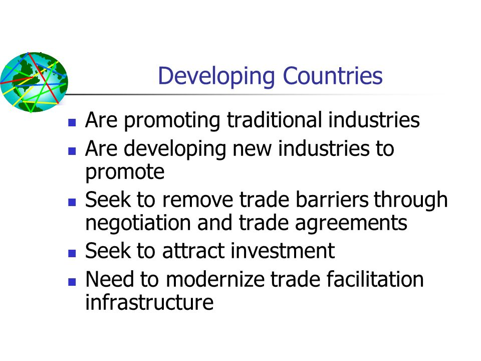 Developing Countries Are promoting traditional industries Are developing new industries to promote Seek to remove trade barriers through negotiation a