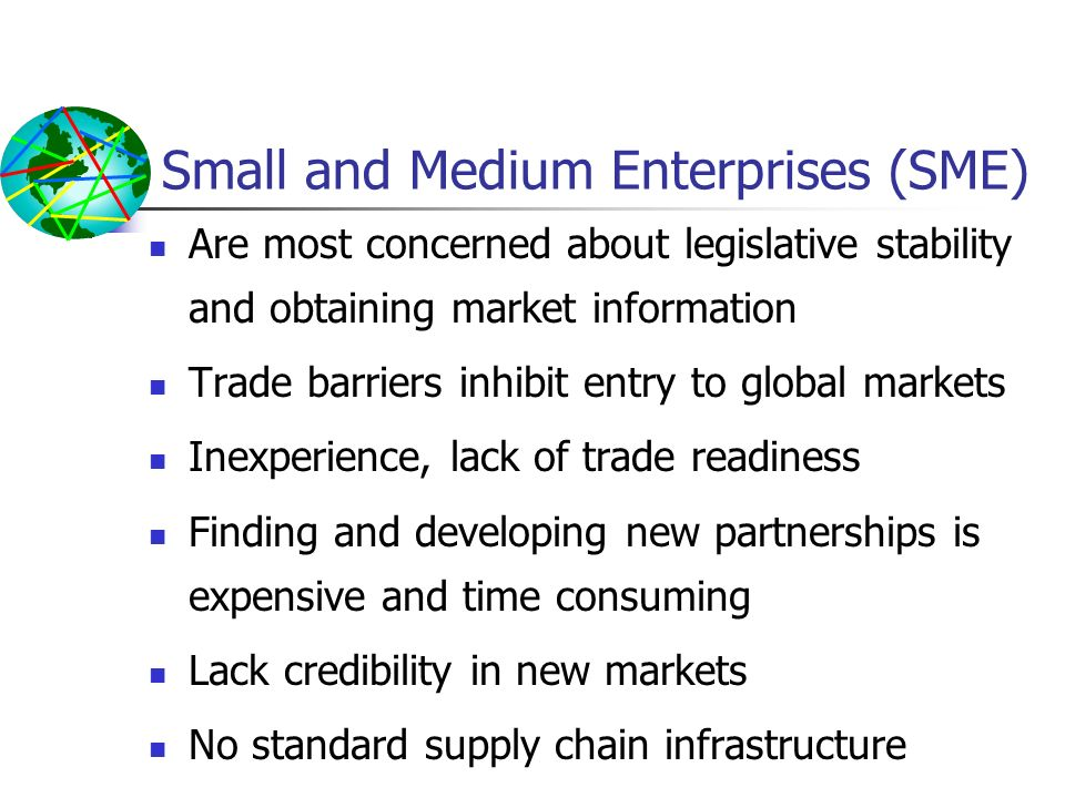 Small and Medium Enterprises (SME) Are most concerned about legislative stability and obtaining market information Trade barriers inhibit entry to glo