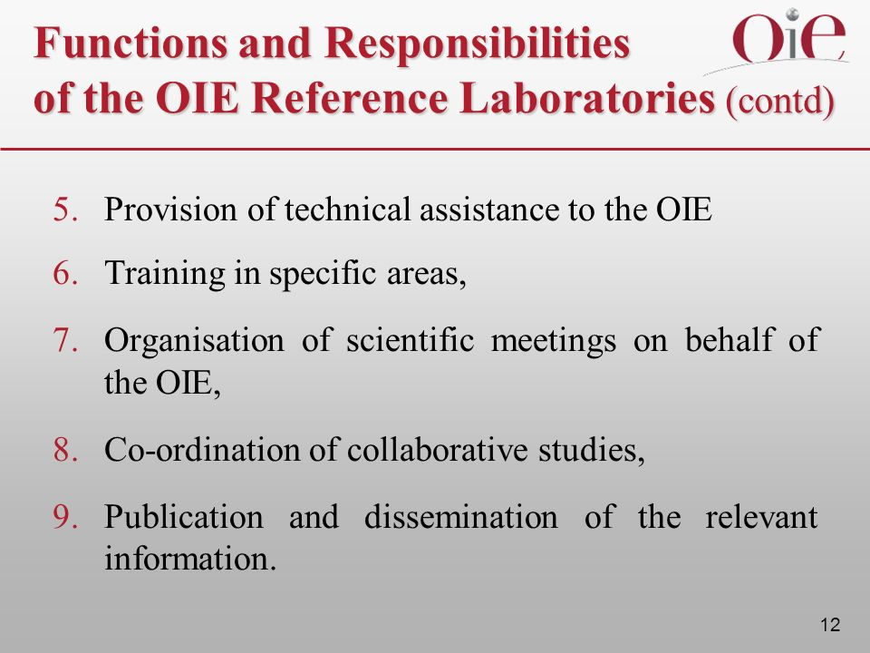 12 Functions and Responsibilities of the OIE Reference Laboratories (contd) 5.Provision of technical assistance to the OIE 6. Training in specific are