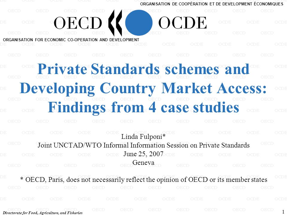 Directorate for Food, Agriculture, and Fisheries 1 ORGANISATION FOR ECONOMIC CO-OPERATION AND DEVELOPMENT ORGANISATION DE COOPÉRATION ET DE DEVELOPMENT ÉCONOMIQUES Private Standards schemes and Developing Country Market Access: Findings from 4 case studies Linda Fulponi* Joint UNCTAD/WTO Informal Information Session on Private Standards June 25, 2007 Geneva * OECD, Paris, does not necessarily reflect the opinion of OECD or its member states
