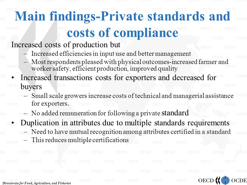 Directorate for Food, Agriculture, and Fisheries 1 Main findings-Private standards and costs of compliance Increased costs of production but –Increased efficiencies in input use and better management –Most respondents pleased with physical outcomes-increased farmer and worker safety, efficient production, improved quality Increased transactions costs for exporters and decreased for buyers –Small scale growers increase costs of technical and managerial assistance for exporters.
