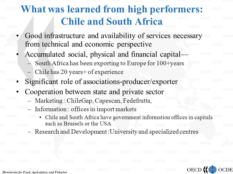 Directorate for Food, Agriculture, and Fisheries 1414 What was learned from high performers: Chile and South Africa Good infrastructure and availability of services necessary from technical and economic perspective Accumulated social, physical and financial capital –South Africa has been exporting to Europe for 100+years –Chile has 20 years+ of experience Significant role of associations-producer/exporter Cooperation between state and private sector –Marketing : ChileGap, Capescan, Fedefrutta, –Information : offices in import markets Chile and South Africa have government information offices in capitals such as Brussels or the USA –Research and Development :University and specialized centres