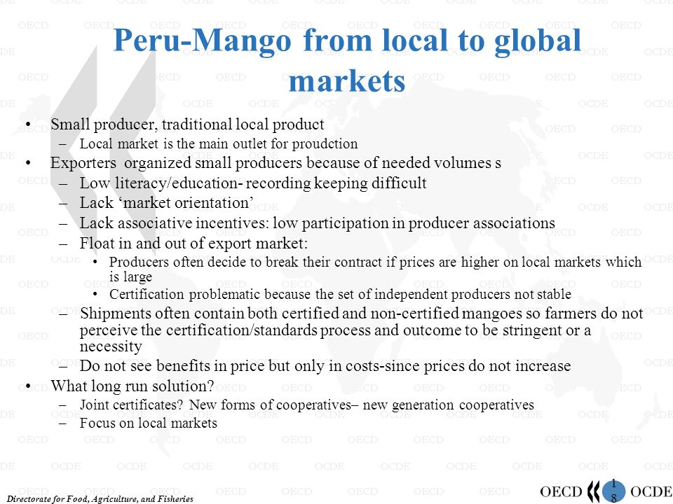 Directorate for Food, Agriculture, and Fisheries 1818 Peru-Mango from local to global markets Small producer, traditional local product –Local market is the main outlet for proudction Exporters organized small producers because of needed volumes s –Low literacy/education- recording keeping difficult –Lack market orientation –Lack associative incentives: low participation in producer associations –Float in and out of export market: Producers often decide to break their contract if prices are higher on local markets which is large Certification problematic because the set of independent producers not stable –Shipments often contain both certified and non-certified mangoes so farmers do not perceive the certification/standards process and outcome to be stringent or a necessity –Do not see benefits in price but only in costs-since prices do not increase What long run solution.