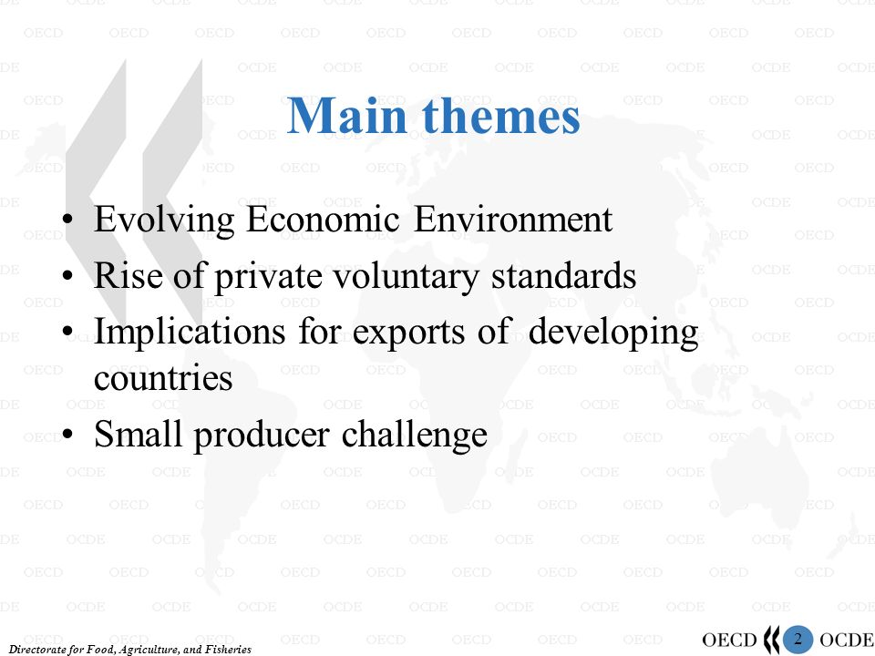Directorate for Food, Agriculture, and Fisheries 2 Main themes Evolving Economic Environment Rise of private voluntary standards Implications for exports of developing countries Small producer challenge