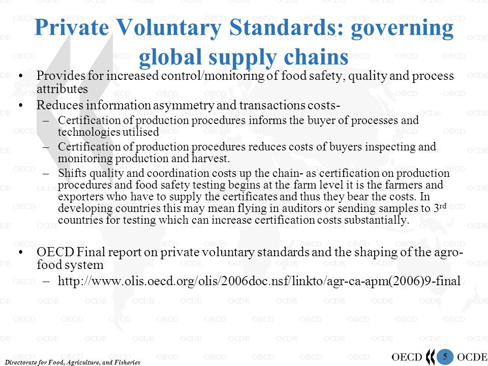Directorate for Food, Agriculture, and Fisheries 5 Private Voluntary Standards: governing global supply chains Provides for increased control/monitoring of food safety, quality and process attributes Reduces information asymmetry and transactions costs- –Certification of production procedures informs the buyer of processes and technologies utilised –Certification of production procedures reduces costs of buyers inspecting and monitoring production and harvest.
