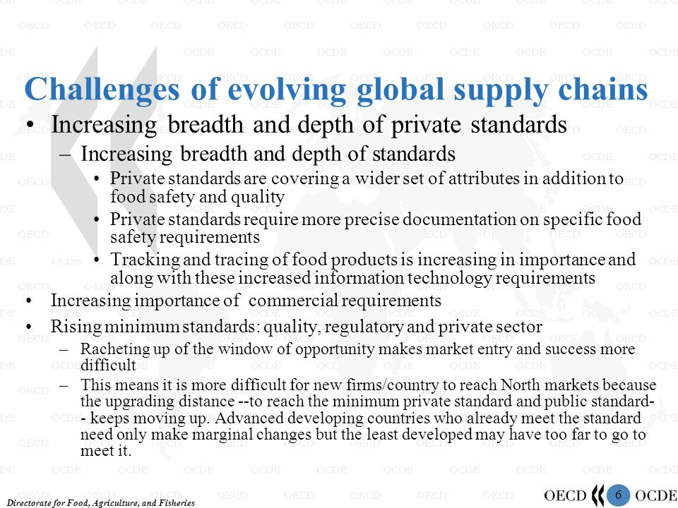 Directorate for Food, Agriculture, and Fisheries 6 Challenges of evolving global supply chains Increasing breadth and depth of private standards –Incr