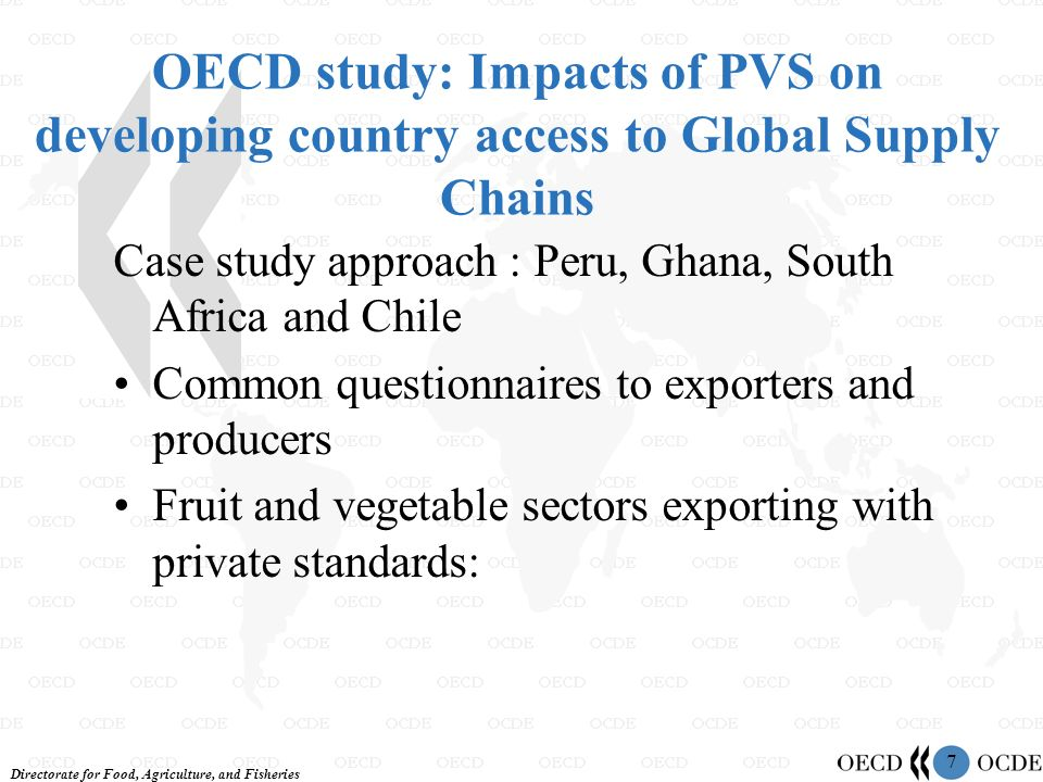 Directorate for Food, Agriculture, and Fisheries 7 OECD study: Impacts of PVS on developing country access to Global Supply Chains Case study approach : Peru, Ghana, South Africa and Chile Common questionnaires to exporters and producers Fruit and vegetable sectors exporting with private standards: