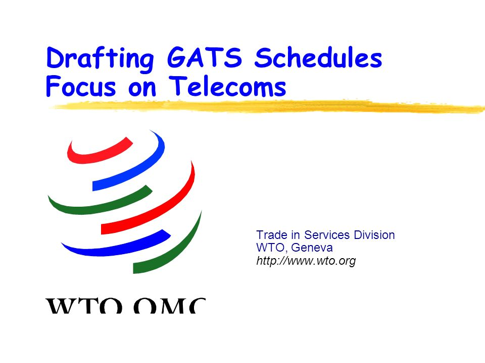 Drafting GATS Schedules Focus on Telecoms Trade in Services Division WTO, Geneva http://www.wto.org