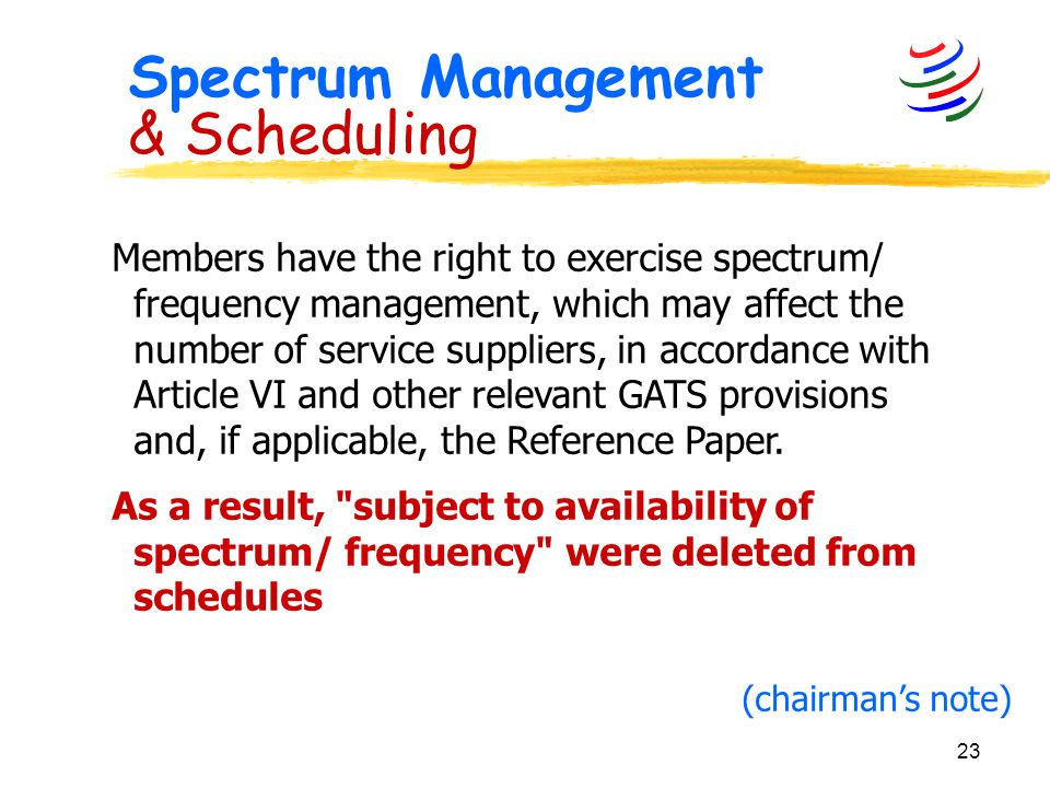 23 Spectrum Management & Scheduling Members have the right to exercise spectrum/ frequency management, which may affect the number of service suppliers, in accordance with Article VI and other relevant GATS provisions and, if applicable, the Reference Paper.
