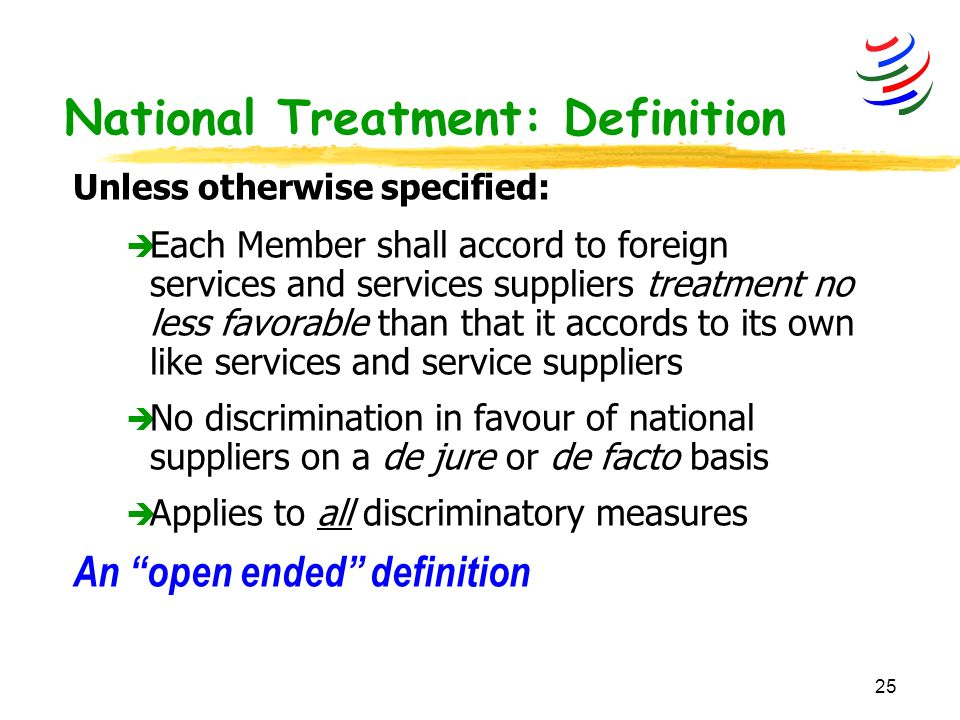 25 Unless otherwise specified: è Each Member shall accord to foreign services and services suppliers treatment no less favorable than that it accords to its own like services and service suppliers è No discrimination in favour of national suppliers on a de jure or de facto basis è Applies to all discriminatory measures An open ended definition National Treatment: Definition