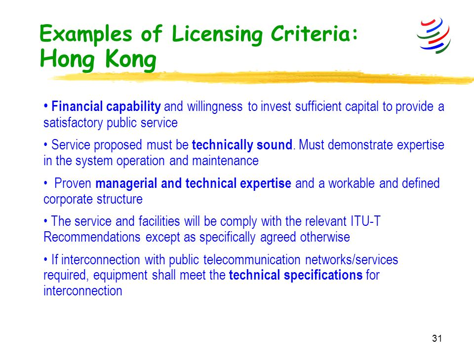 31 Examples of Licensing Criteria: Hong Kong Financial capability and willingness to invest sufficient capital to provide a satisfactory public service Service proposed must be technically sound.
