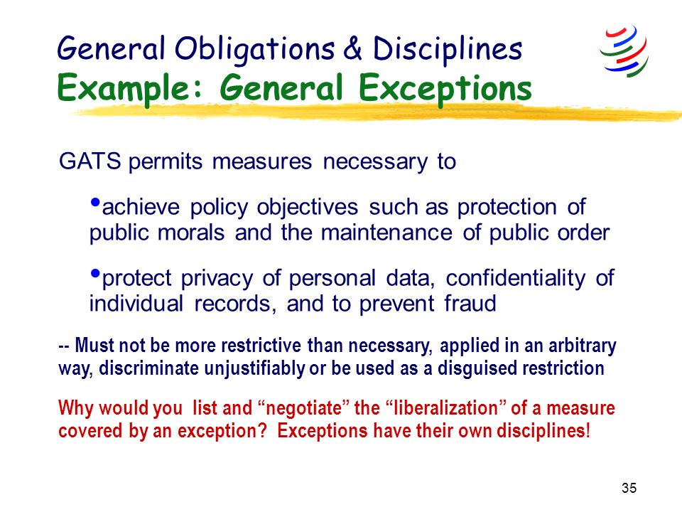 35 General Obligations & Disciplines Example: General Exceptions GATS permits measures necessary to achieve policy objectives such as protection of public morals and the maintenance of public order protect privacy of personal data, confidentiality of individual records, and to prevent fraud -- Must not be more restrictive than necessary, applied in an arbitrary way, discriminate unjustifiably or be used as a disguised restriction Why would you list and negotiate the liberalization of a measure covered by an exception.