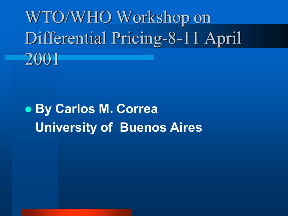 WTO/WHO Workshop on Differential Pricing-8-11 April 2001 By Carlos M.