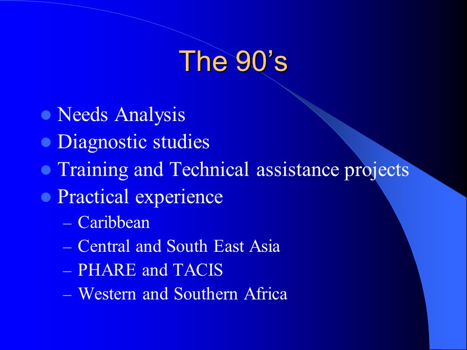 The 90s Needs Analysis Diagnostic studies Training and Technical assistance projects Practical experience – Caribbean – Central and South East Asia – PHARE and TACIS – Western and Southern Africa