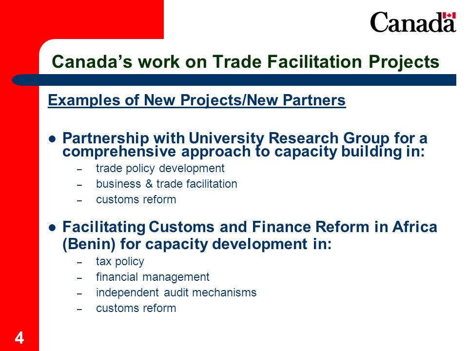 4 Canadas work on Trade Facilitation Projects Examples of New Projects/New Partners Partnership with University Research Group for a comprehensive approach to capacity building in: – trade policy development – business & trade facilitation – customs reform Facilitating Customs and Finance Reform in Africa (Benin) for capacity development in: – tax policy – financial management – independent audit mechanisms – customs reform