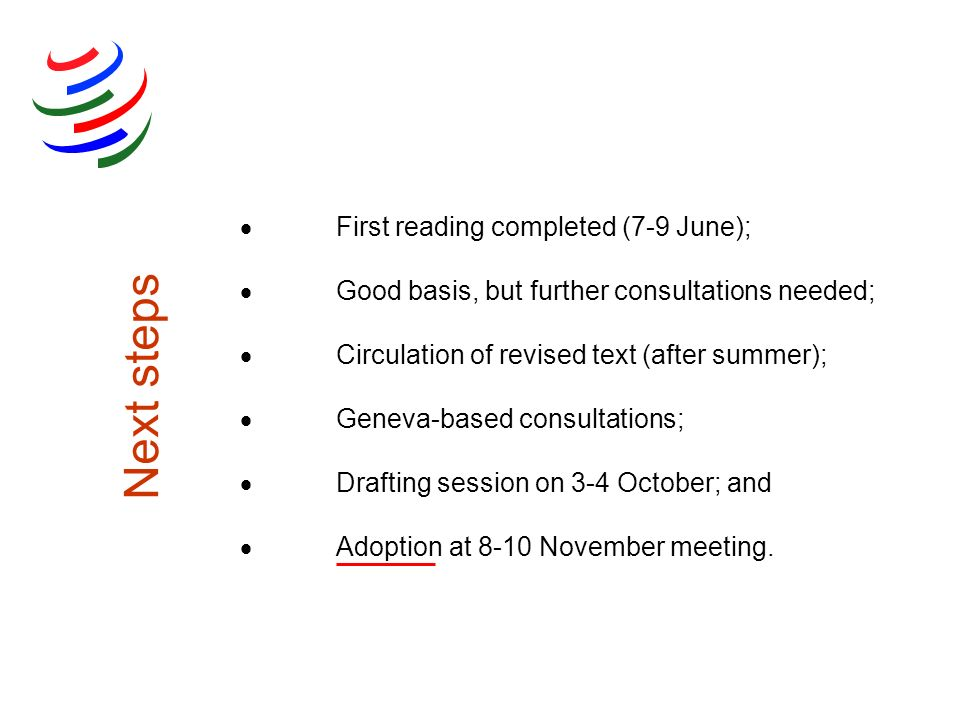 Next steps First reading completed (7-9 June); Good basis, but further consultations needed; Circulation of revised text (after summer); Geneva-based consultations; Drafting session on 3-4 October; and Adoption at 8-10 November meeting.