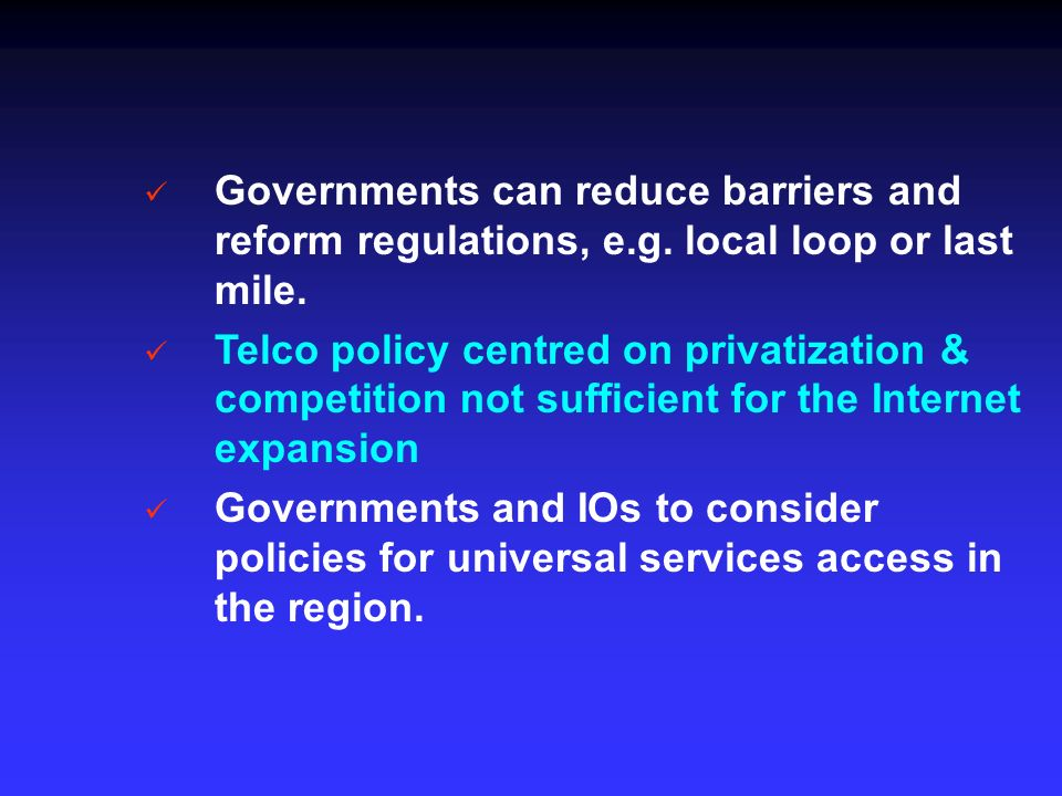 Governments can reduce barriers and reform regulations, e.g. local loop or last mile. Telco policy centred on privatization & competition not sufficie