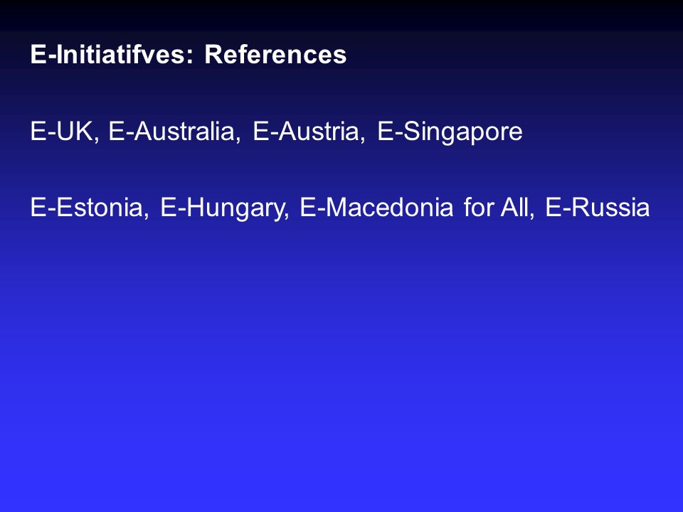 E-Initiatifves: References E-UK, E-Australia, E-Austria, E-Singapore E-Estonia, E-Hungary, E-Macedonia for All, E-Russia
