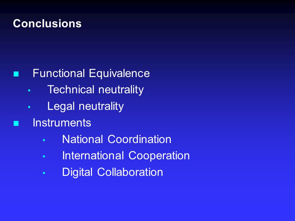 Conclusions Functional Equivalence Technical neutrality Legal neutrality Instruments National Coordination International Cooperation Digital Collaboration
