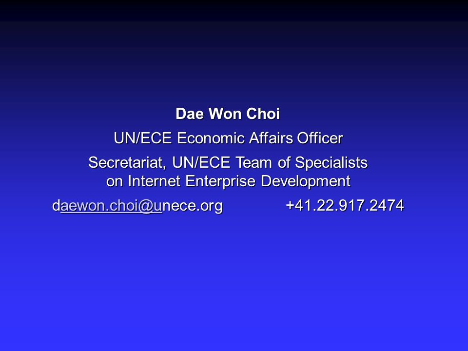 Dae Won Choi UN/ECE Economic Affairs Officer Secretariat, UN/ECE Team of Specialists on Internet Enterprise Development daewon.choi@unece.org +41.22.9