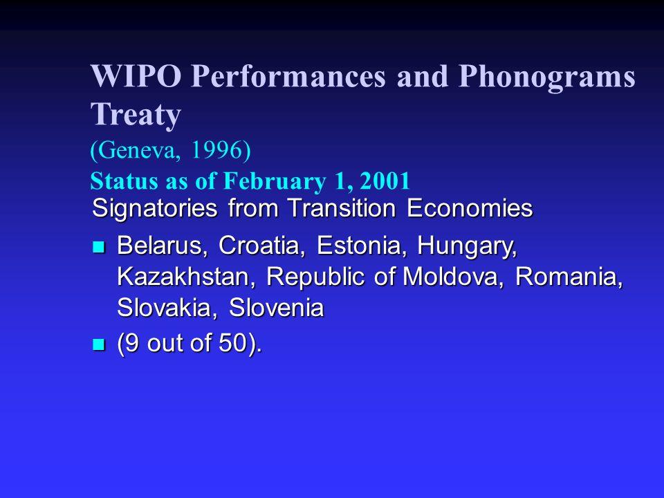WIPO Performances and Phonograms Treaty (Geneva, 1996) Status as of February 1, 2001 Signatories from Transition Economies Belarus, Croatia, Estonia, Hungary, Kazakhstan, Republic of Moldova, Romania, Slovakia, Slovenia Belarus, Croatia, Estonia, Hungary, Kazakhstan, Republic of Moldova, Romania, Slovakia, Slovenia (9 out of 50).