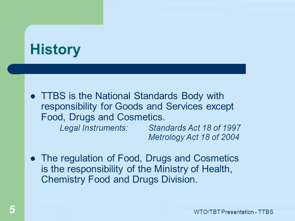 WTO/TBT Presentation - TTBS 5 History TTBS is the National Standards Body with responsibility for Goods and Services except Food, Drugs and Cosmetics.