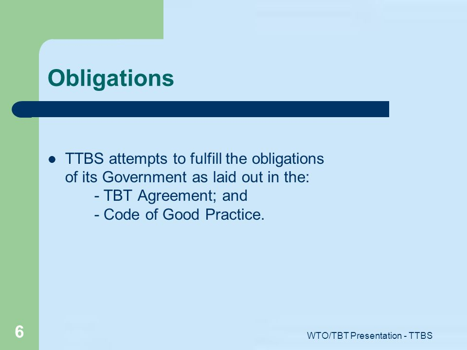 WTO/TBT Presentation - TTBS 6 Obligations TTBS attempts to fulfill the obligations of its Government as laid out in the: - TBT Agreement; and - Code o