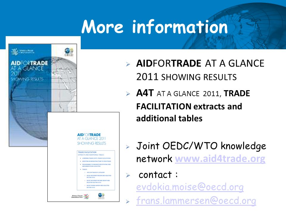 More information AIDFORTRADE AT A GLANCE 2011 SHOWING RESULTS A4T AT A GLANCE 2011, TRADE FACILITATION extracts and additional tables Joint OEDC/WTO knowledge network     contact :