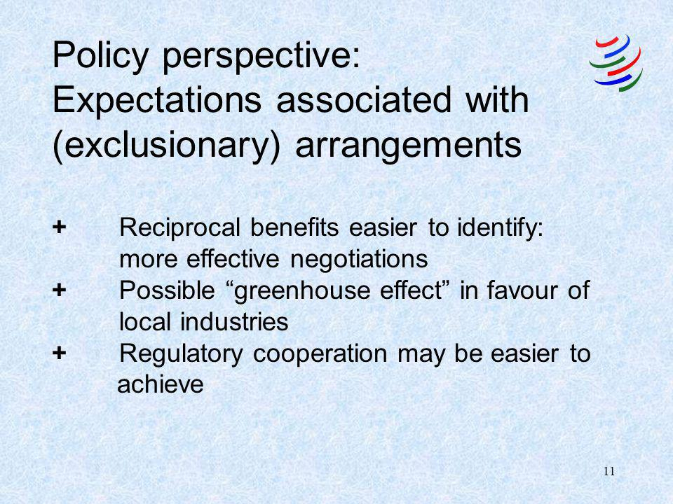 11 Policy perspective: Expectations associated with (exclusionary) arrangements +Reciprocal benefits easier to identify: more effective negotiations +Possible greenhouse effect in favour of local industries + Regulatory cooperation may be easier to achieve