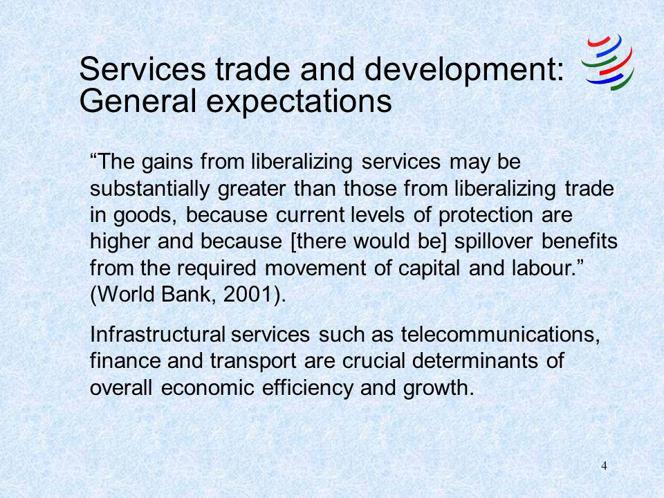 4 Services trade and development: General expectations The gains from liberalizing services may be substantially greater than those from liberalizing trade in goods, because current levels of protection are higher and because [there would be] spillover benefits from the required movement of capital and labour.