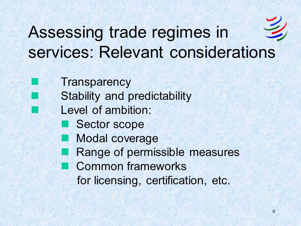 6 Assessing trade regimes in services: Relevant considerations nTransparency nStability and predictability n Level of ambition: n Sector scope n Modal