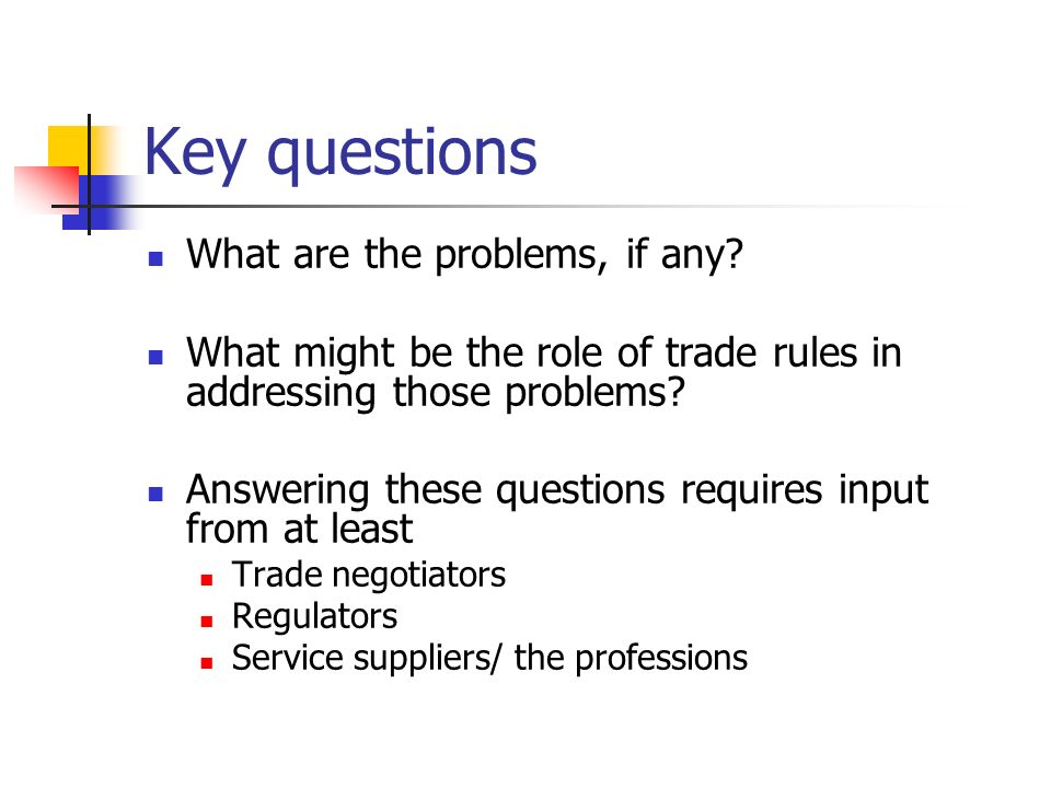 Key questions What are the problems, if any? What might be the role of trade rules in addressing those problems? Answering these questions requires in