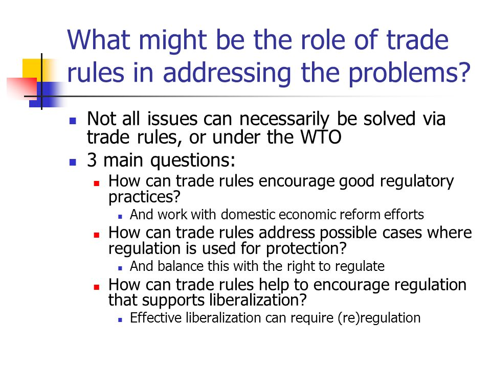 What might be the role of trade rules in addressing the problems? Not all issues can necessarily be solved via trade rules, or under the WTO 3 main qu