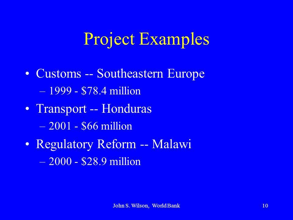 John S. Wilson, World Bank10 Project Examples Customs -- Southeastern Europe –1999 - $78.4 million Transport -- Honduras –2001 - $66 million Regulator