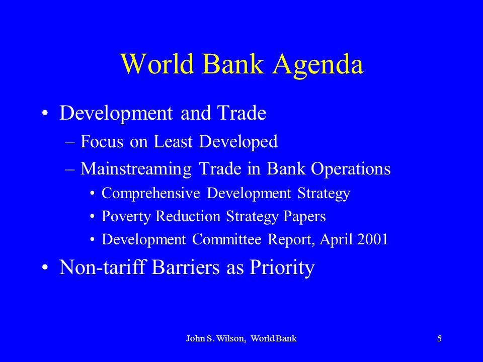 John S. Wilson, World Bank5 World Bank Agenda Development and Trade –Focus on Least Developed –Mainstreaming Trade in Bank Operations Comprehensive De