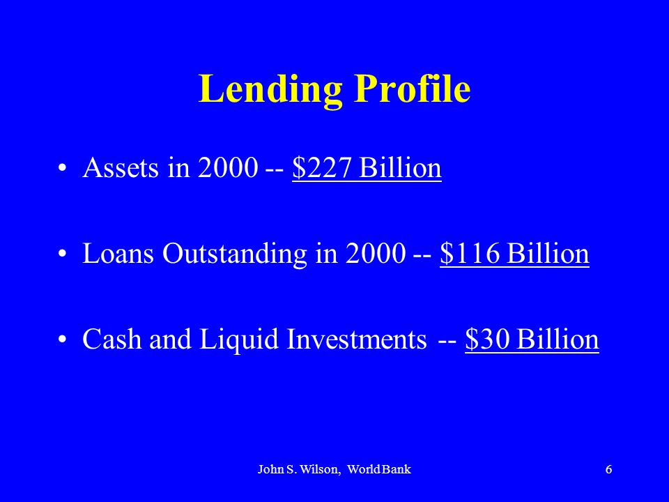 John S. Wilson, World Bank6 Lending Profile Assets in 2000 -- $227 Billion Loans Outstanding in 2000 -- $116 Billion Cash and Liquid Investments -- $3