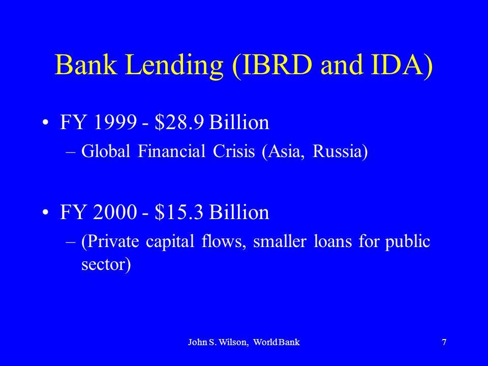 John S. Wilson, World Bank7 Bank Lending (IBRD and IDA) FY 1999 - $28.9 Billion –Global Financial Crisis (Asia, Russia) FY 2000 - $15.3 Billion –(Priv