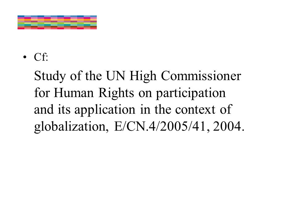 Cf: Study of the UN High Commissioner for Human Rights on participation and its application in the context of globalization, E/CN.4/2005/41, 2004.